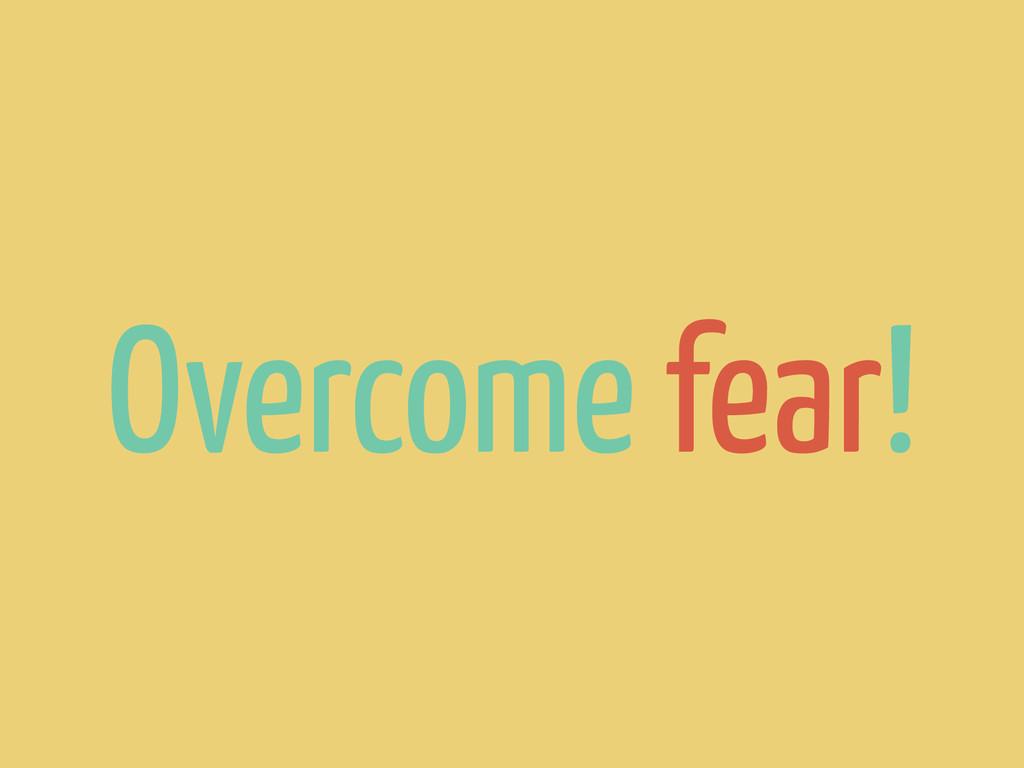 Overcome fear!