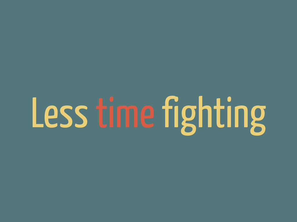 Less time fighting