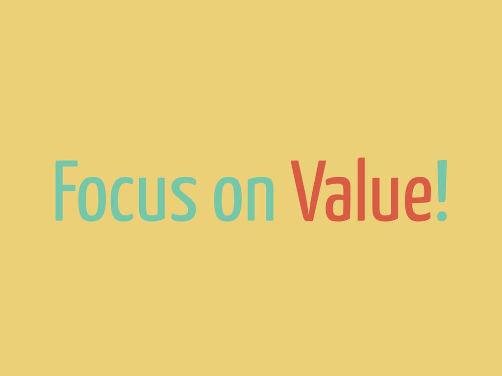 Focus on Value!