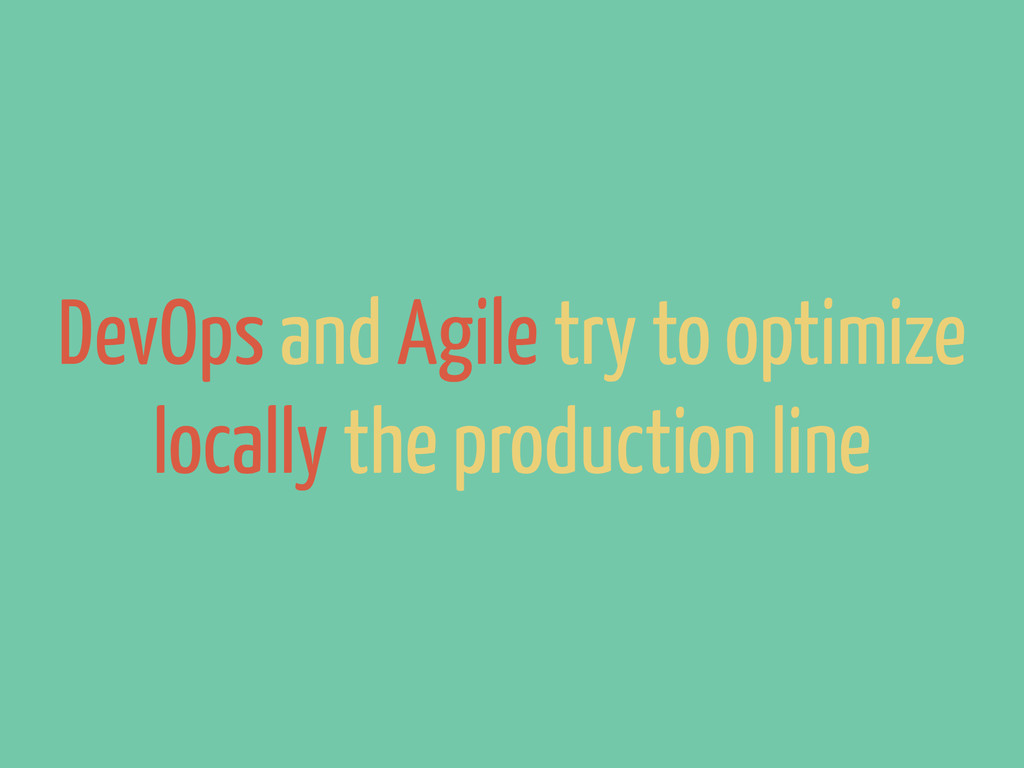 DevOps and Agile try to optimize locally the pr...