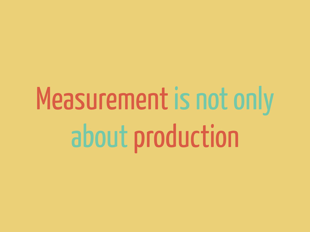 Measurement is not only about production