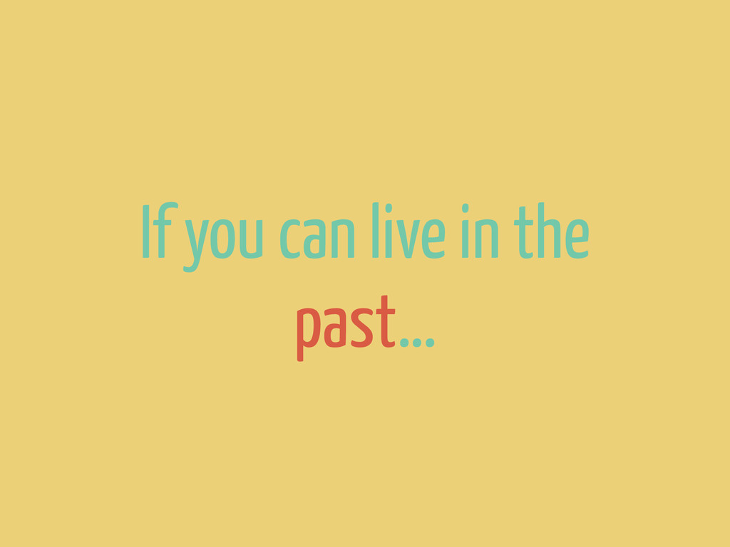 If you can live in the past…