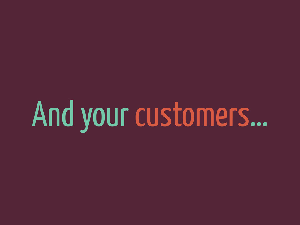 And your customers…