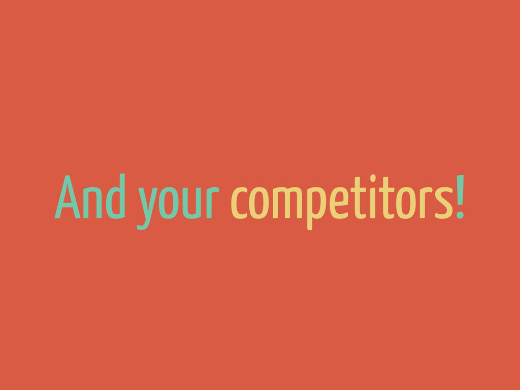 And your competitors!