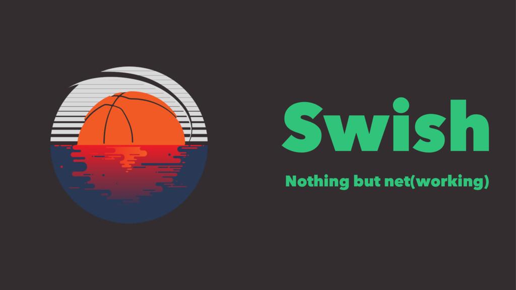 Swish Nothing but net(working)