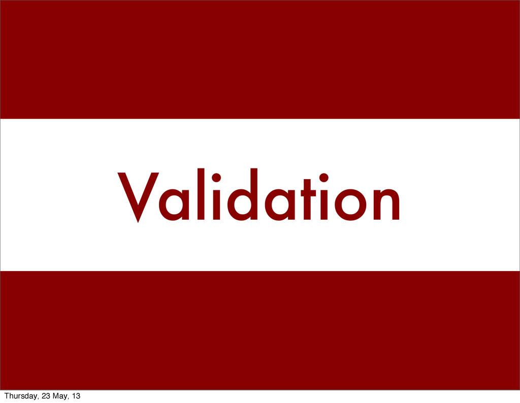 Validation Thursday, 23 May, 13