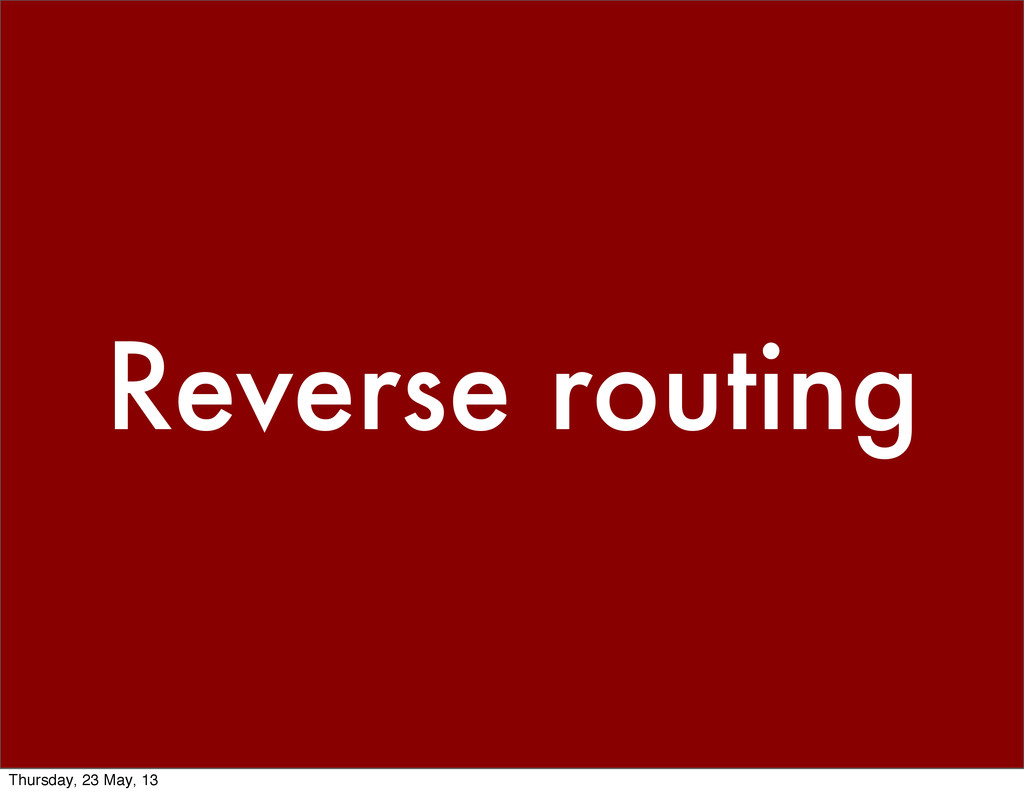Reverse routing Thursday, 23 May, 13