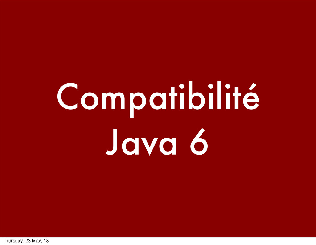 Compatibilité Java 6 Thursday, 23 May, 13