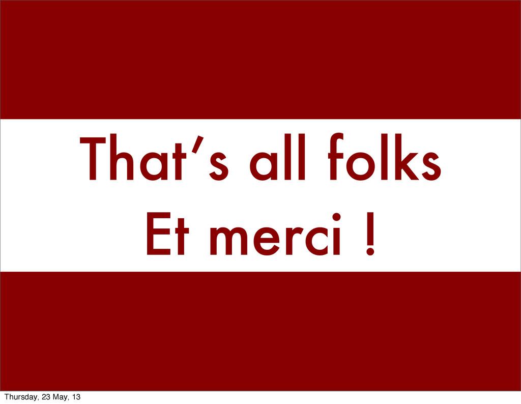 That's all folks Et merci ! Thursday, 23 May, 13