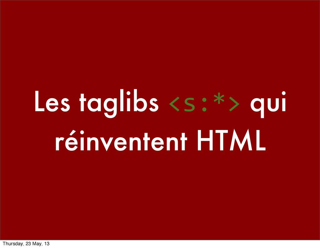 Les taglibs <s:*> qui réinventent HTML Thursday...