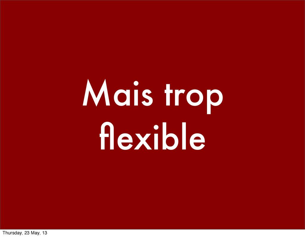 Mais trop flexible Thursday, 23 May, 13