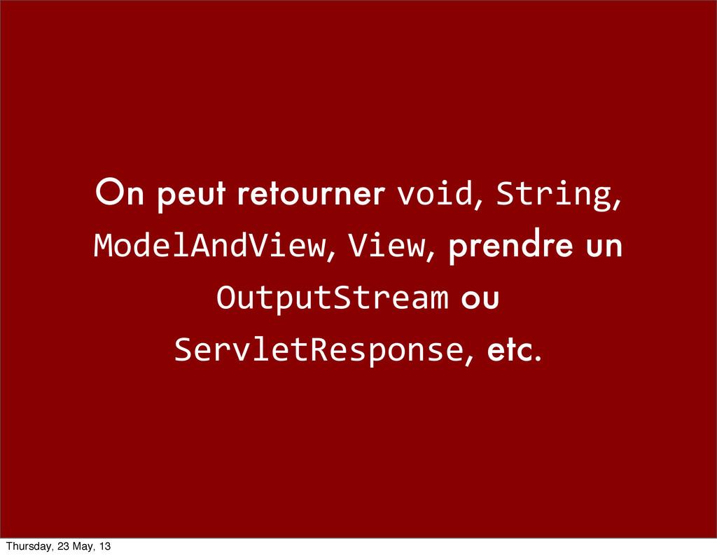 On peut retourner void, String, ModelAndView, V...