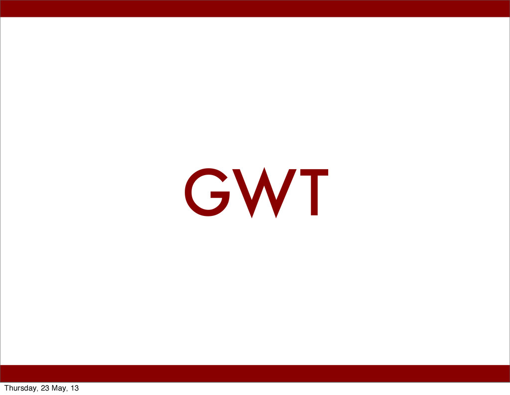 GWT Thursday, 23 May, 13