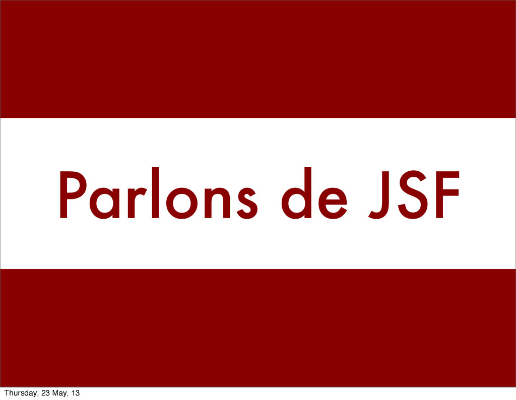 Parlons de JSF Thursday, 23 May, 13