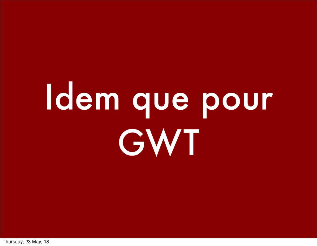 Idem que pour GWT Thursday, 23 May, 13