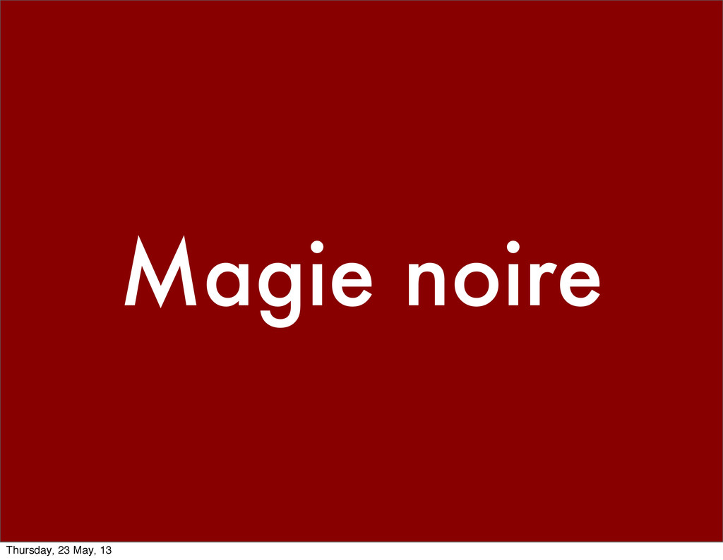 Magie noire Thursday, 23 May, 13