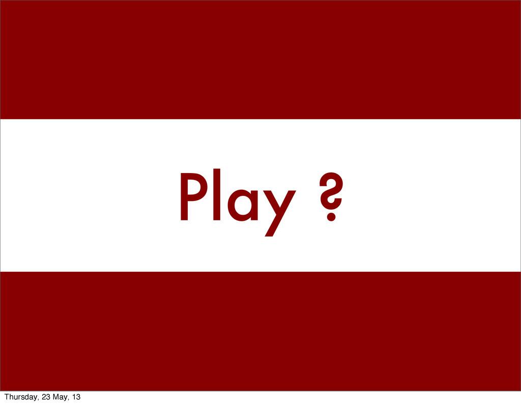 Play ? Thursday, 23 May, 13