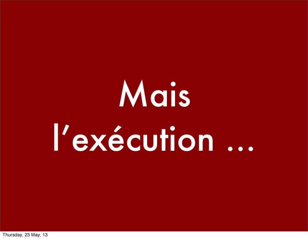 Mais l'exécution ... Thursday, 23 May, 13