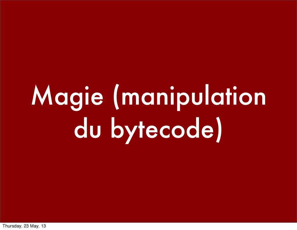 Magie (manipulation du bytecode) Thursday, 23 M...