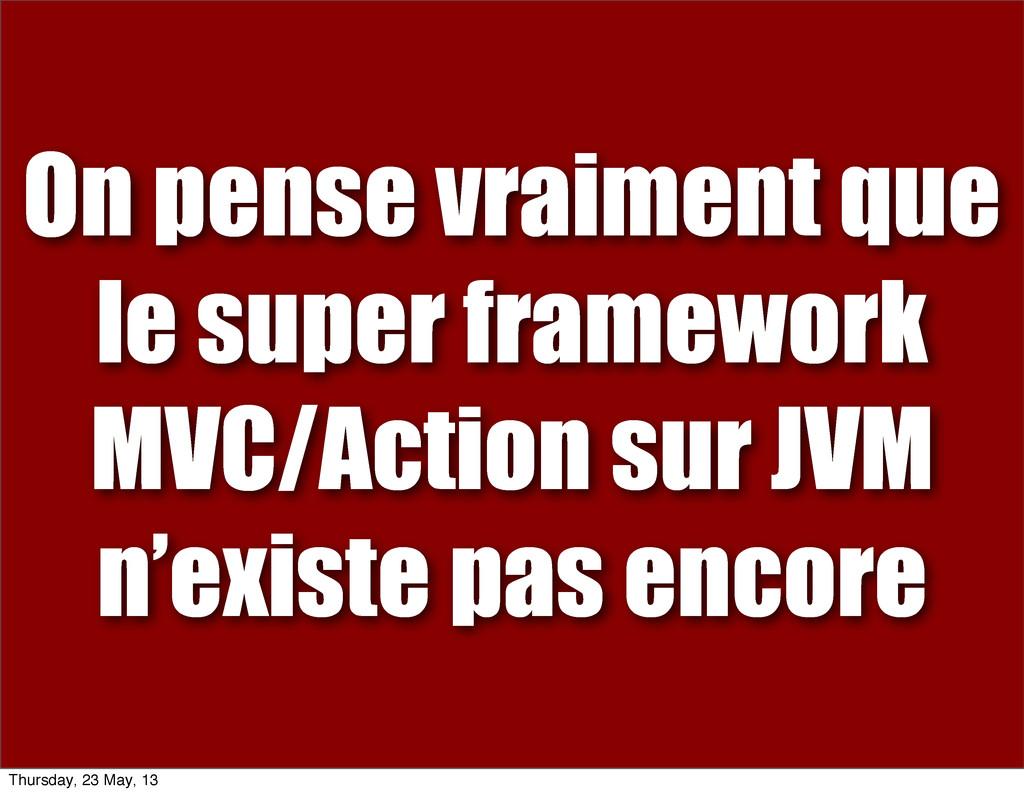 On pense vraiment que le super framework MVC/Ac...