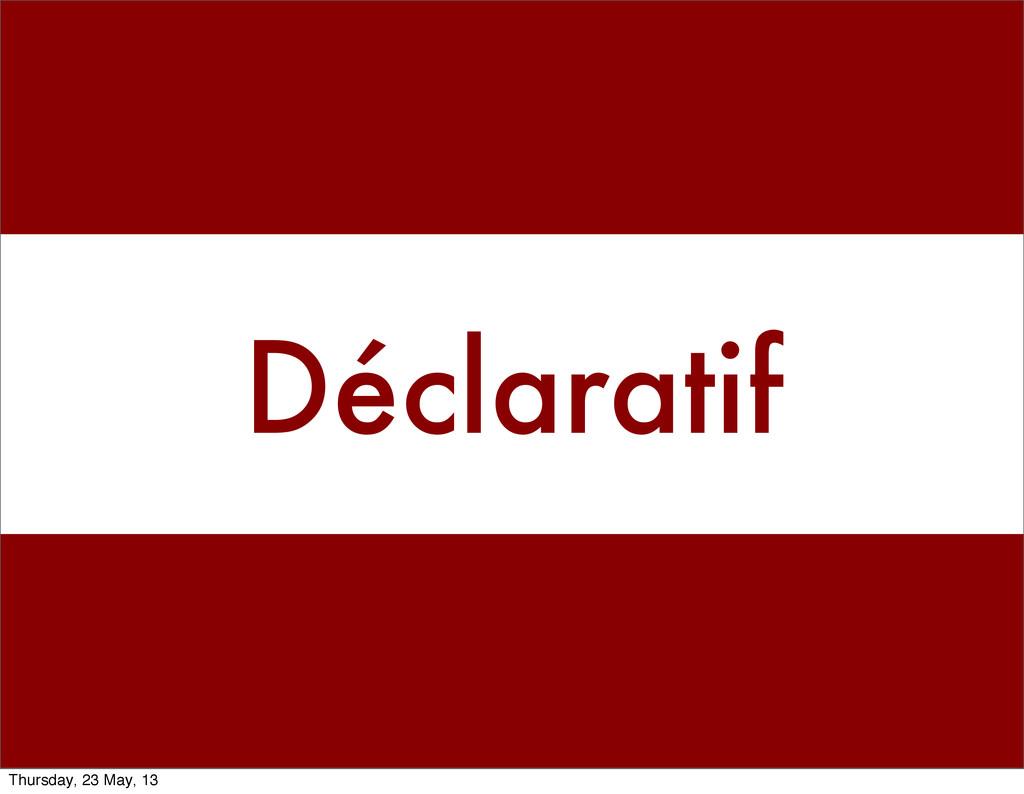 Déclaratif Thursday, 23 May, 13