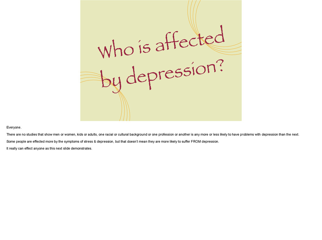 Who is affected by depression? Everyone. ! Ther...