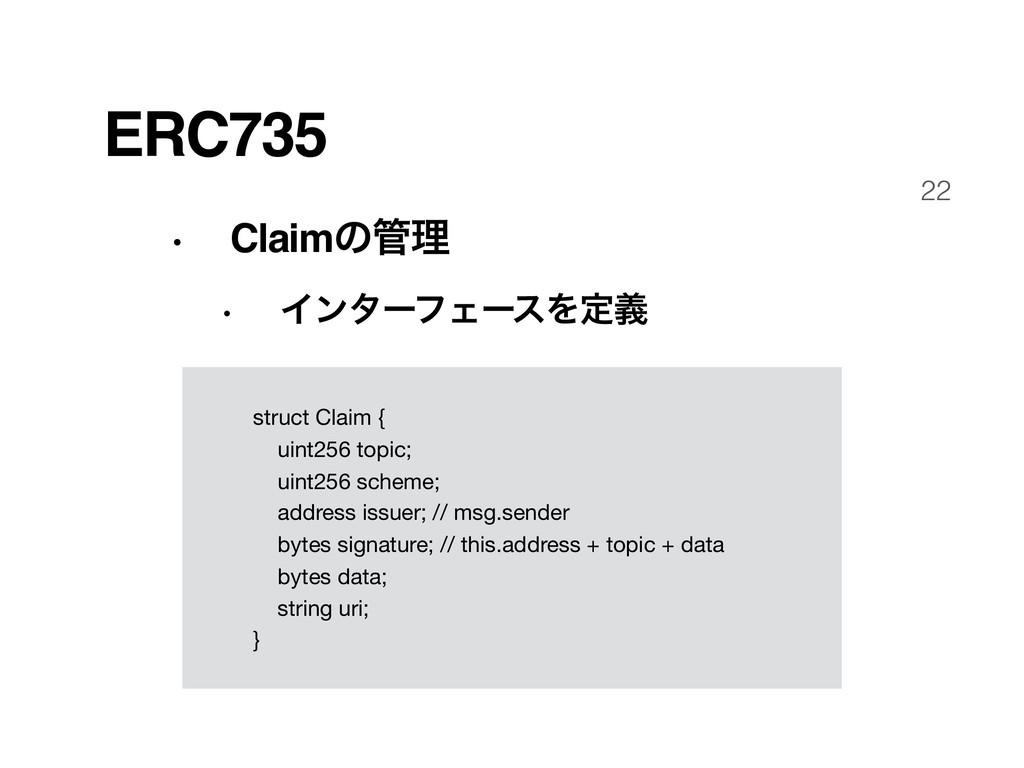 22 ERC735 • Claimͷཧ • ΠϯλʔϑΣʔεΛఆٛ struct Claim...