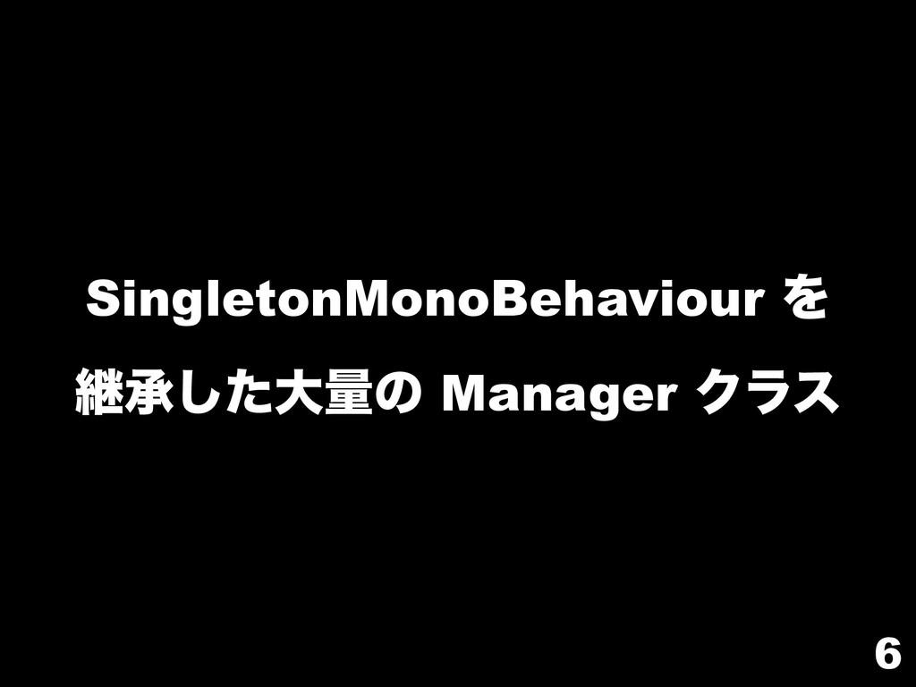 6 SingletonMonoBehaviour Λ ܧঝͨ͠େྔͷ Manager Ϋϥε