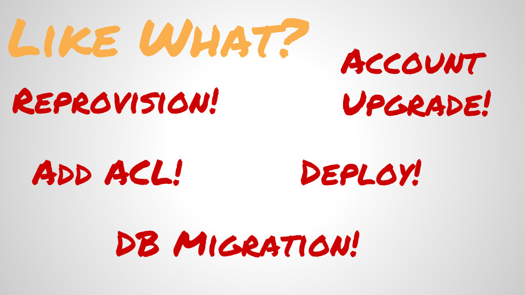 Like What? Reprovision! Deploy! DB Migration! A...