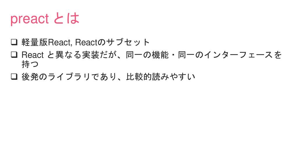 preact とは ❑ 軽量版React, Reactのサブセット ❑ React と異なる実...