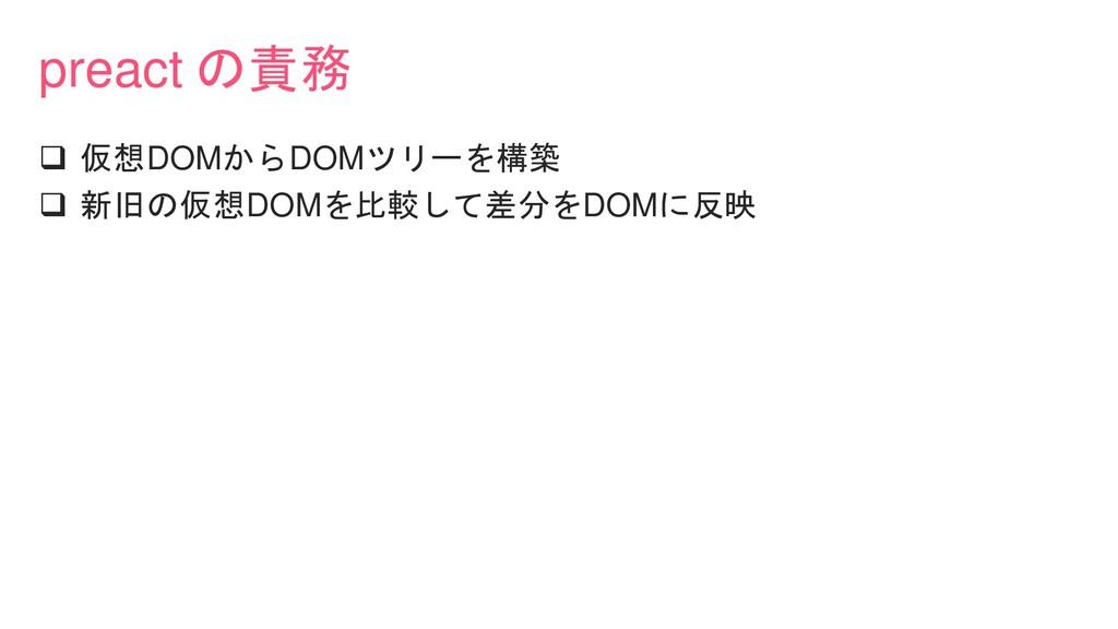 preact の責務 ❑ 仮想DOMからDOMツリーを構築 ❑ 新旧の仮想DOMを比較して差分...