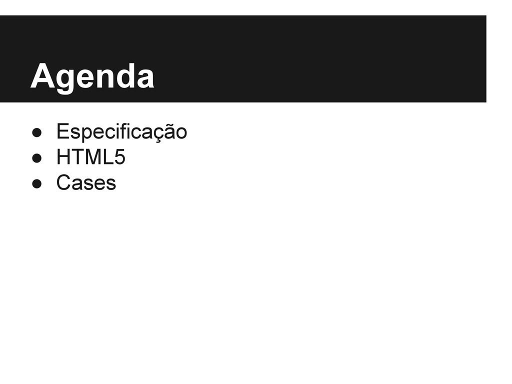 Agenda ● Especificação ● HTML5 ● Cases