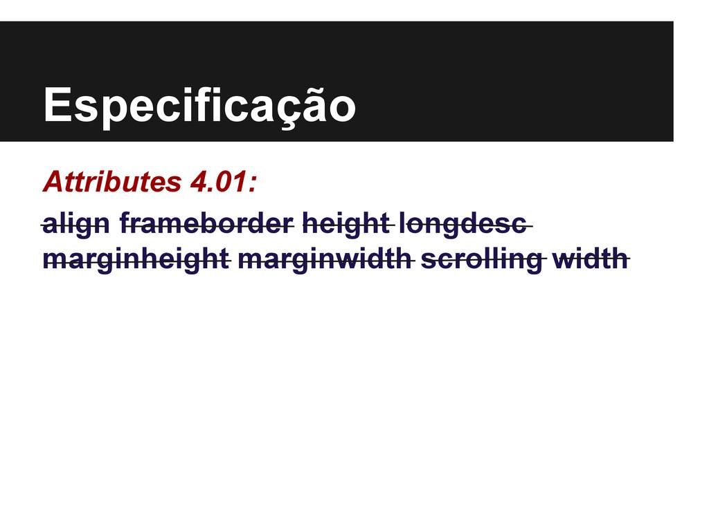 Especificação Attributes 4.01: align frameborde...