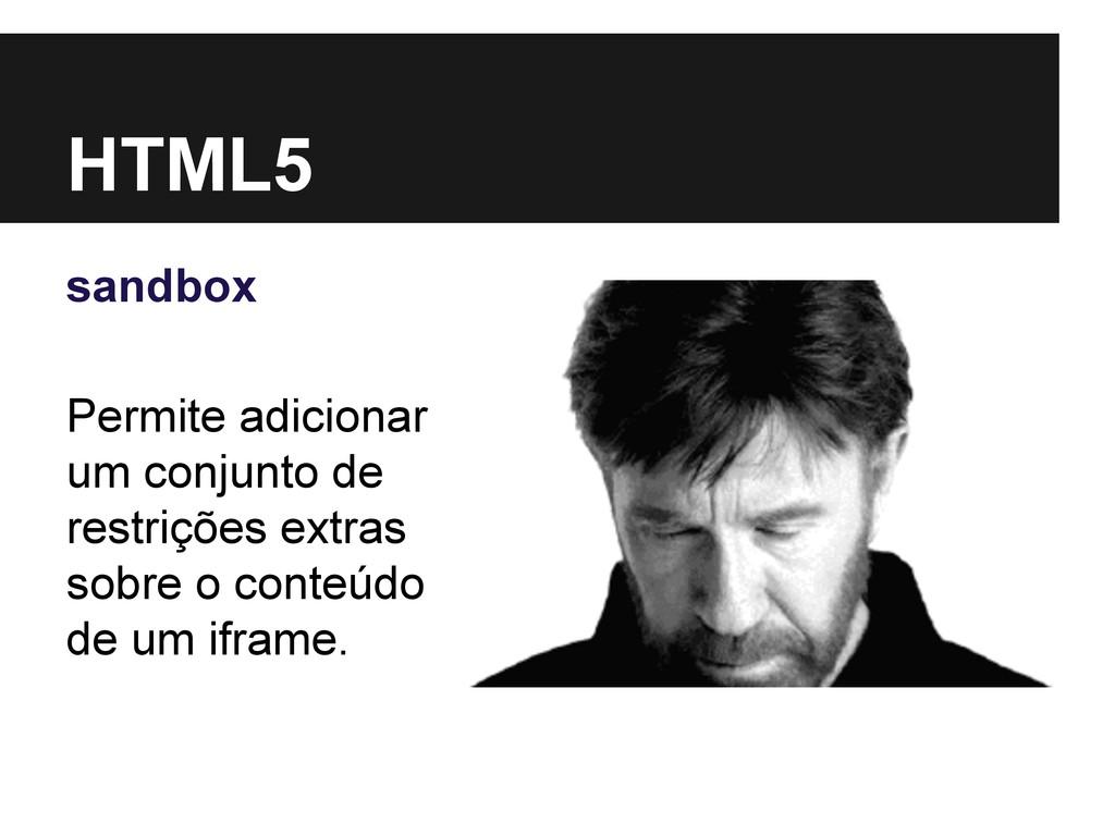 HTML5 sandbox Permite adicionar um conjunto de ...