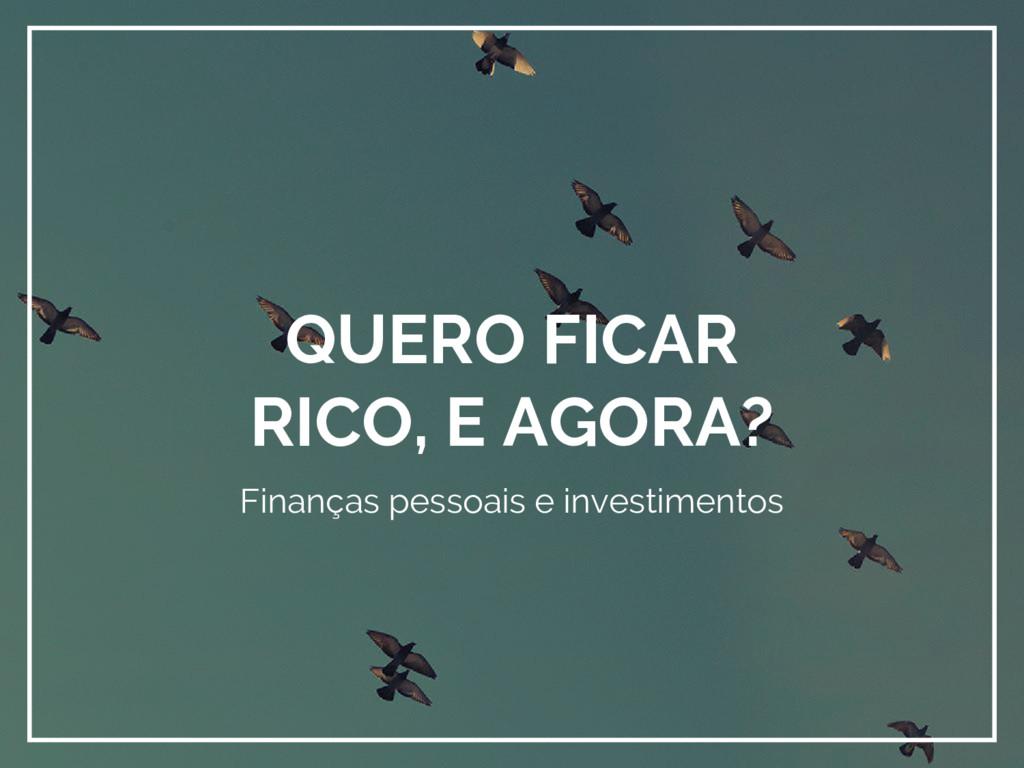 QUERO FICAR RICO, E AGORA? Finanças pessoais e ...