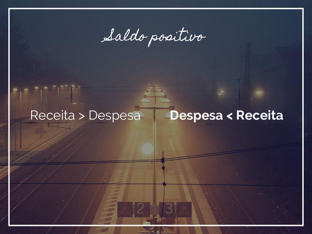 Saldo positivo Receita > Despesa Despesa < Rece...