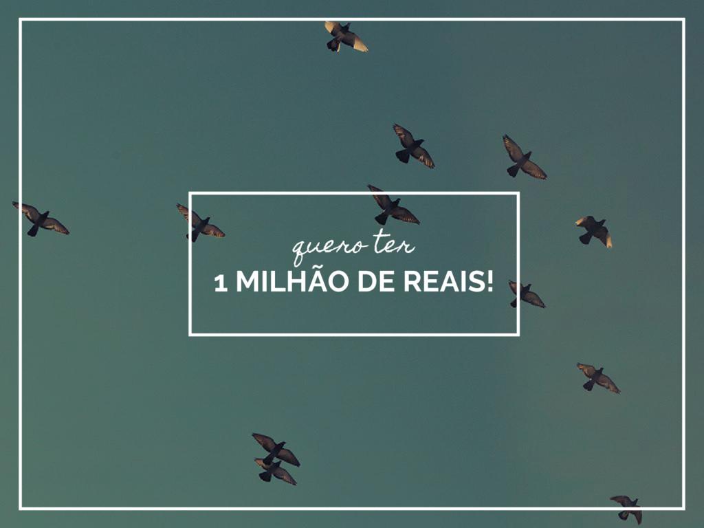 quero ter 1 MILHÃO DE REAIS!