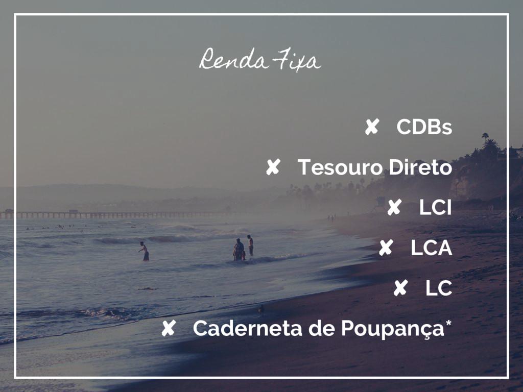 Renda Fixa ✘ CDBs ✘ Tesouro Direto ✘ LCI ✘ LCA ...