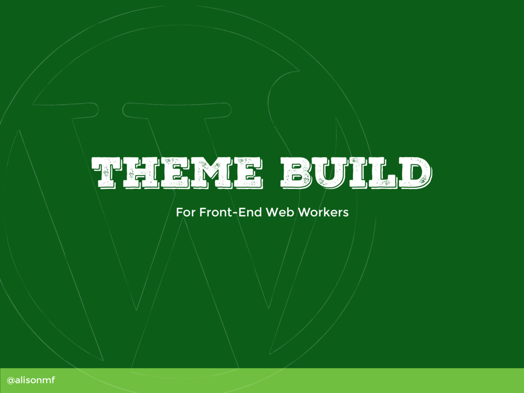 @alisonmf THEME BUILD For Front-End Web Workers
