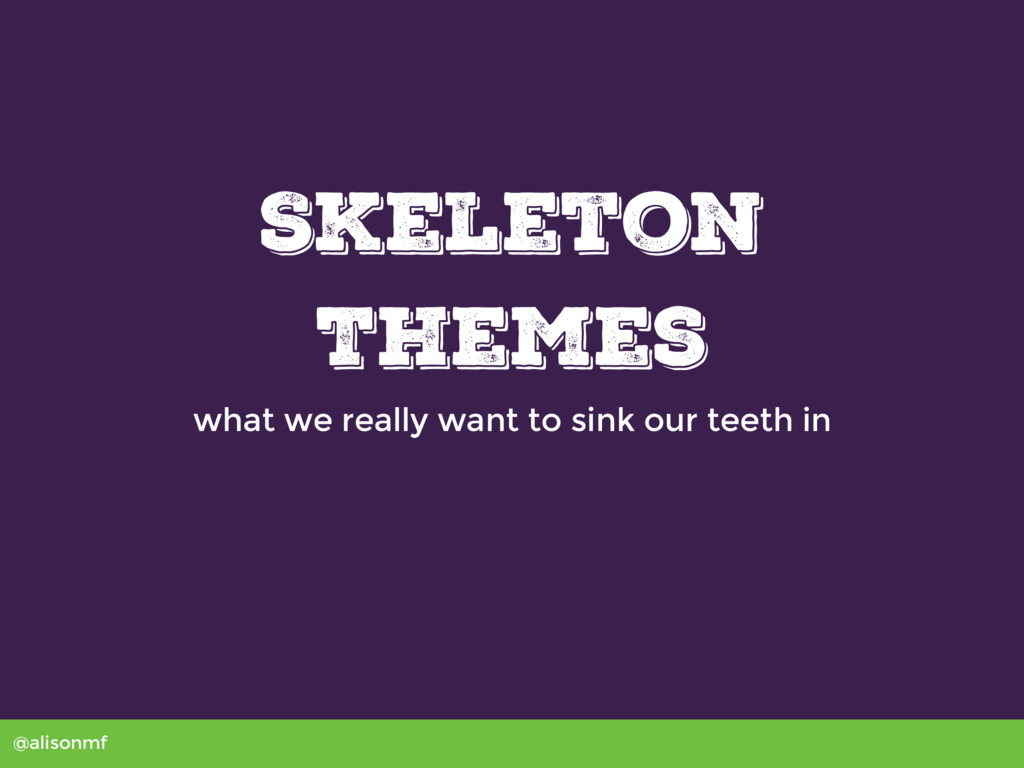 @alisonmf Skeleton Themes what we really want t...