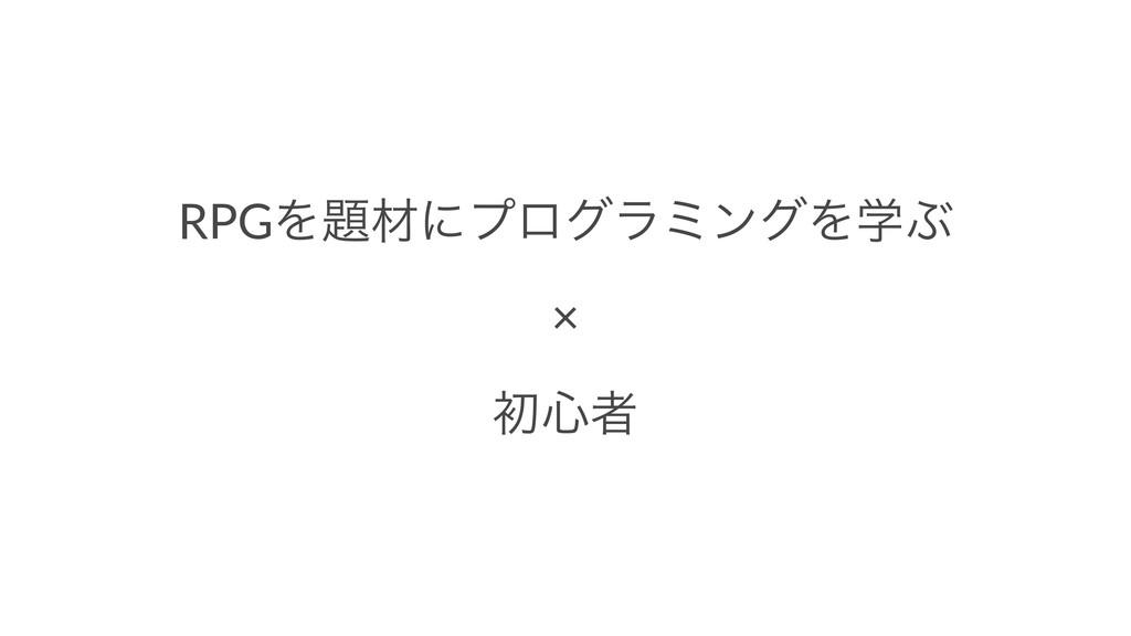 RPGΛࡐʹϓϩάϥϛϯάΛֶͿ × ॳ৺ऀ