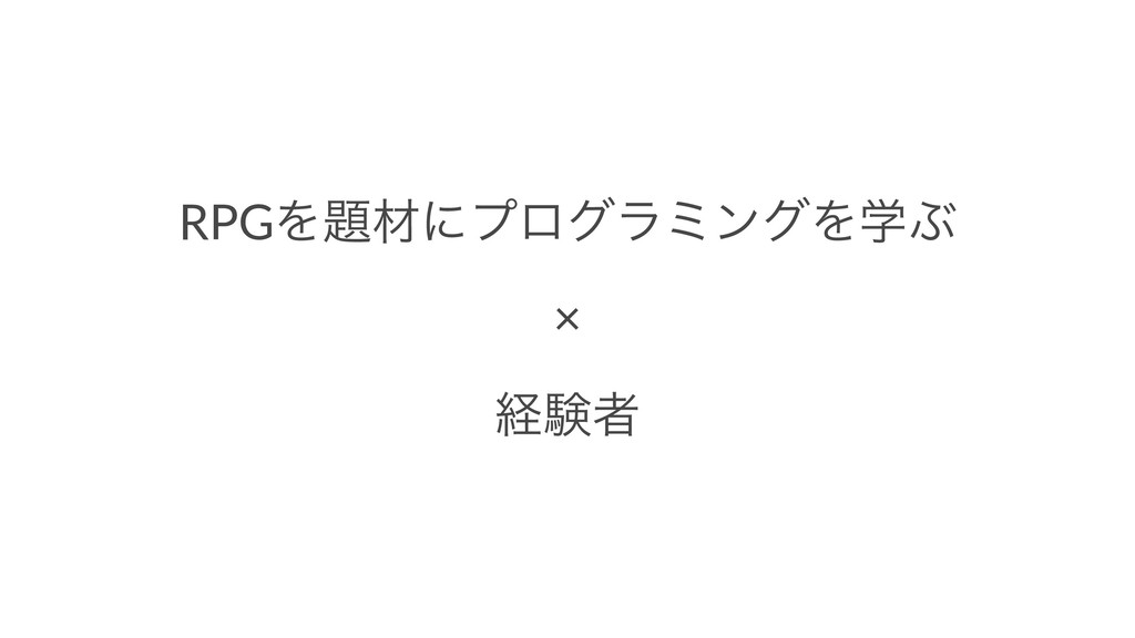 RPGΛࡐʹϓϩάϥϛϯάΛֶͿ × ܦݧऀ