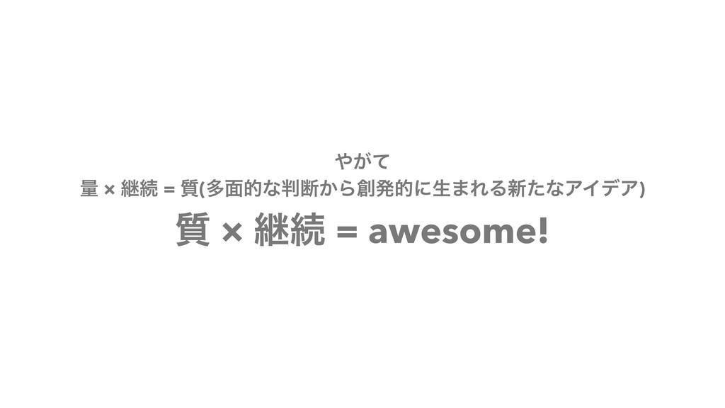 ͕ͯ ྔ × ܧଓ = ࣭(ଟ໘తͳஅ͔Βൃతʹੜ·ΕΔ৽ͨͳΞΠσΞ) ࣭ × ܧଓ ...