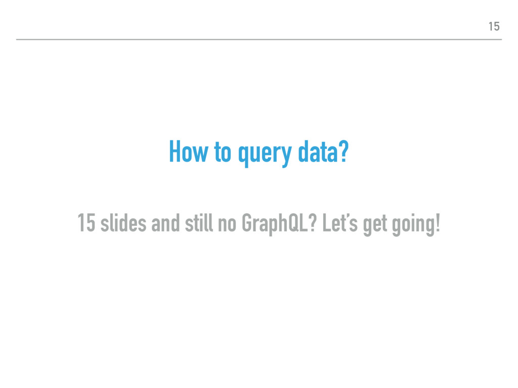 How to query data? 15 slides and still no Graph...