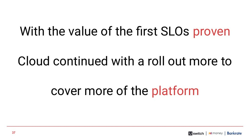 37 With the value of the first SLOs proven Cloud...