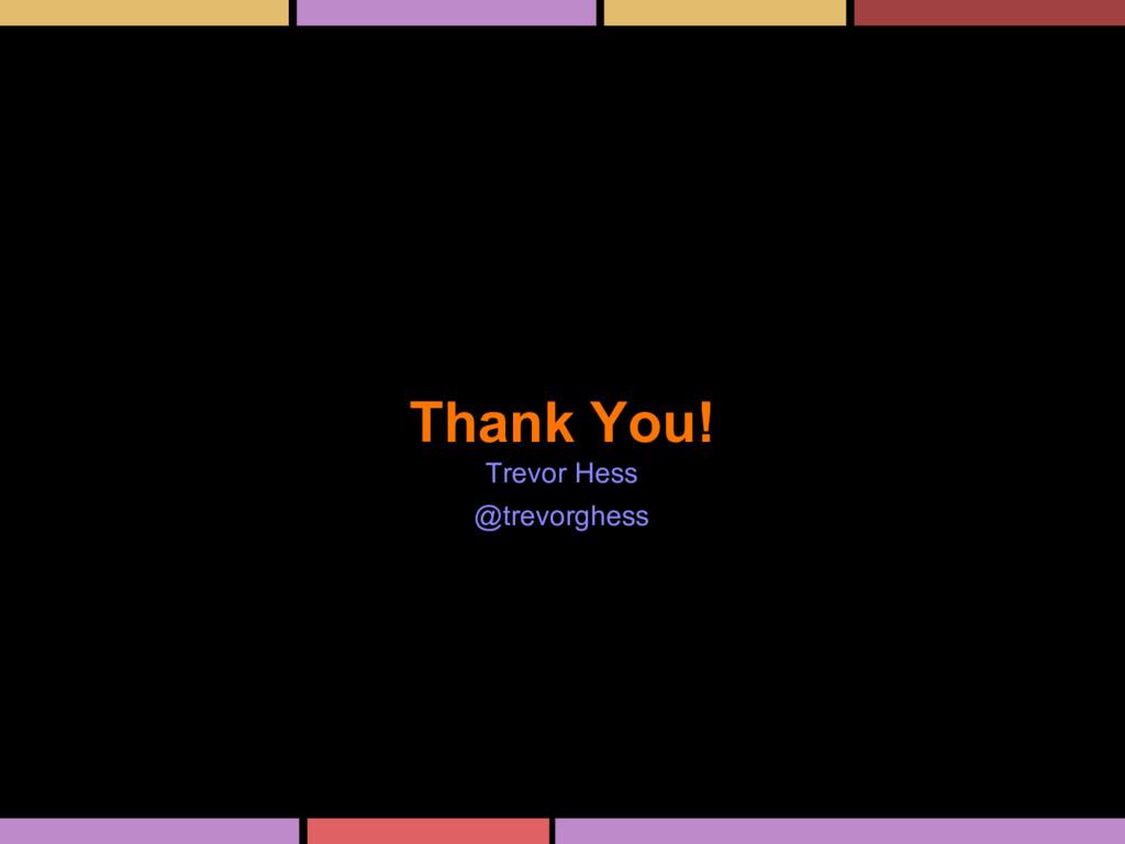 Thank You! Trevor Hess @trevorghess
