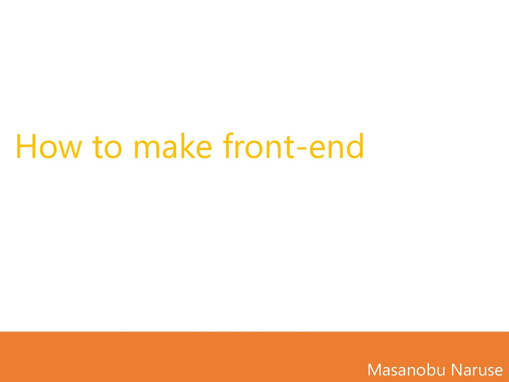 How to make front-end Masanobu Naruse