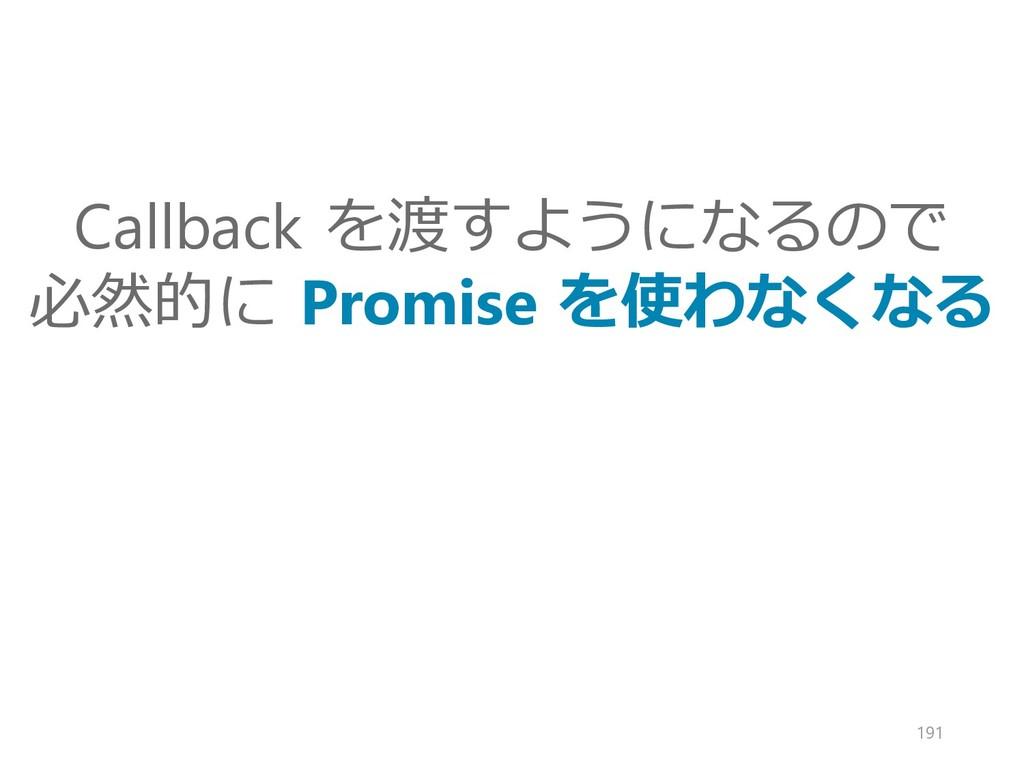 Callback を渡すようになるので 必然的に Promise を使わなくなる 191
