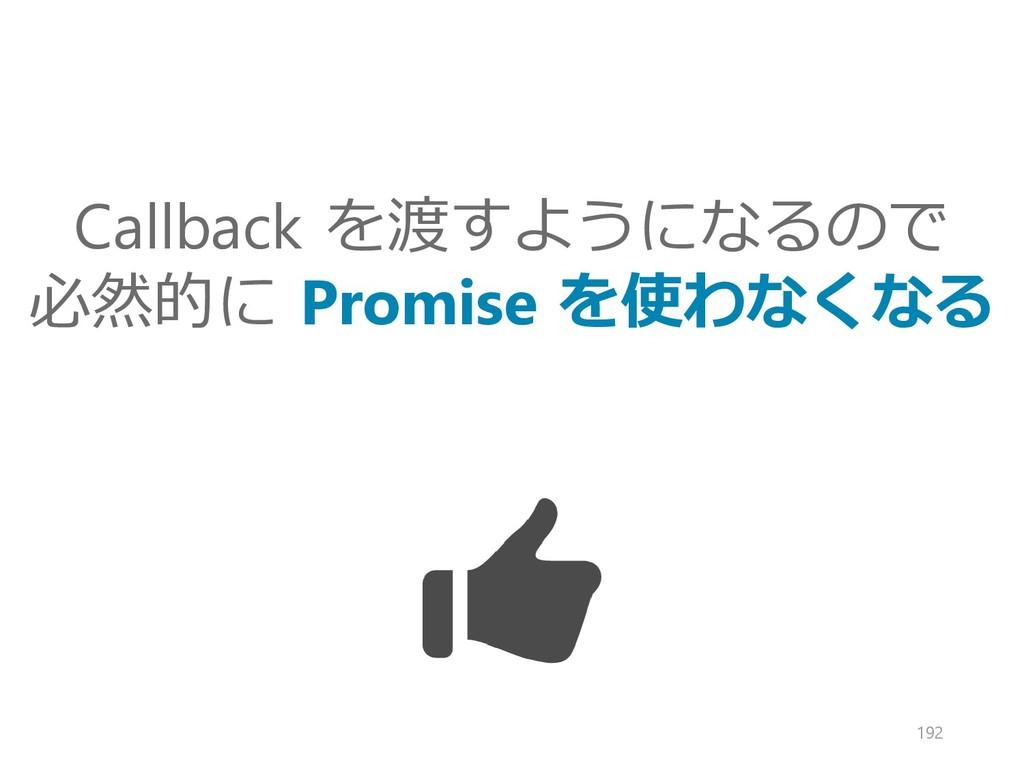 Callback を渡すようになるので 必然的に Promise を使わなくなる 192