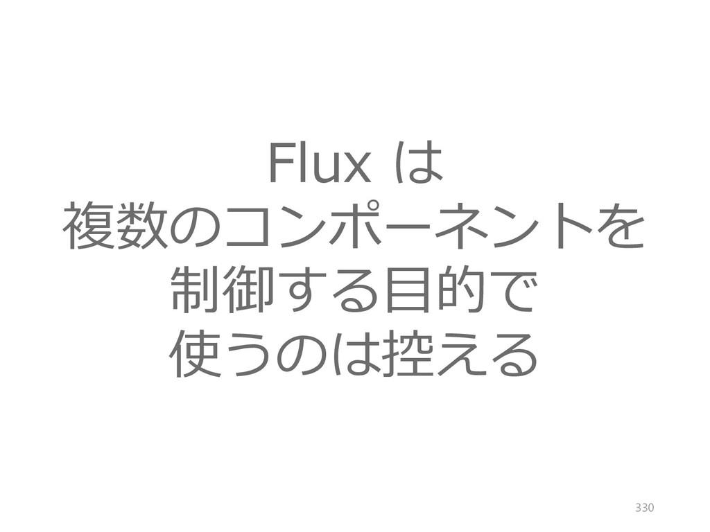 Flux は 複数のコンポーネントを 制御する目的で 使うのは控える 330